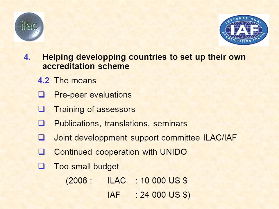 4.Helping developping countries to set up their own accreditation scheme 4.2The means Pre-peer evaluations Training of assessors Publications, translations, seminars Joint developpment support committee ILAC/IAF Continued cooperation with UNIDO Too small budget (2006 :ILAC: 10 000 US $ IAF: 24 000 US $)