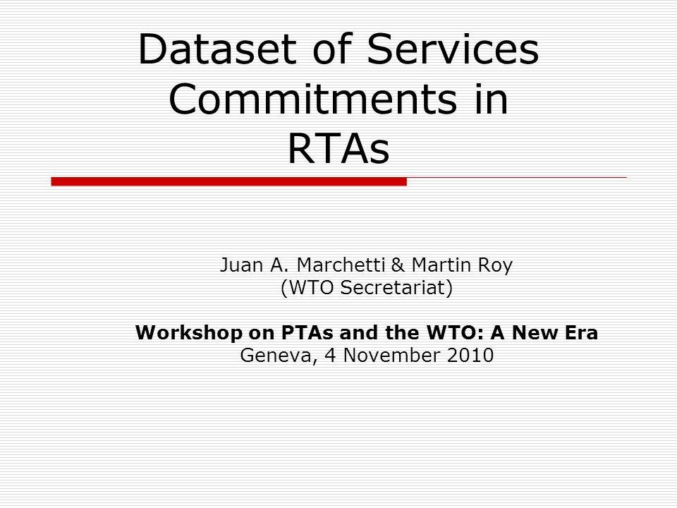 Dataset of Services Commitments in RTAs Juan A. Marchetti & Martin Roy (WTO Secretariat) Workshop on PTAs and the WTO: A New Era Geneva, 4 November 20