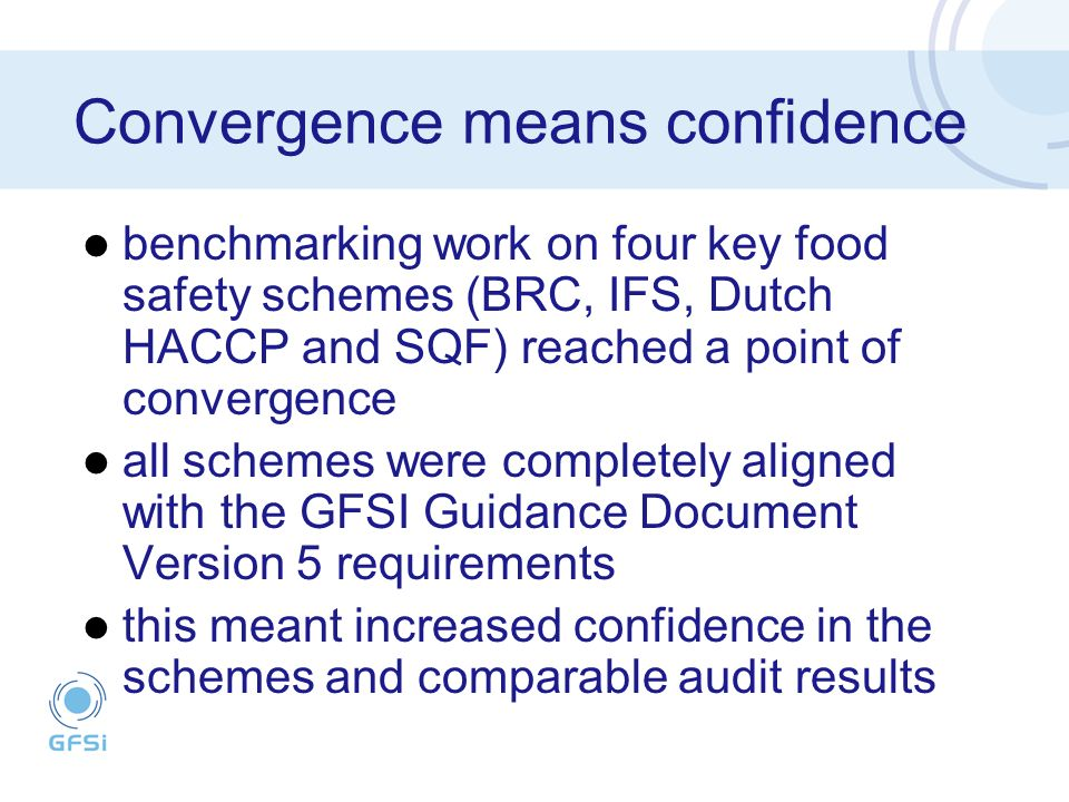Convergence means confidence benchmarking work on four key food safety schemes (BRC, IFS, Dutch HACCP and SQF) reached a point of convergence all schemes were completely aligned with the GFSI Guidance Document Version 5 requirements this meant increased confidence in the schemes and comparable audit results