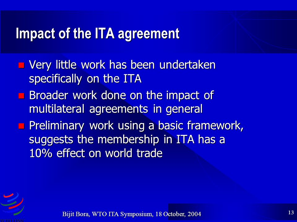 13 Bijit Bora, WTO ITA Symposium, 18 October, 2004 Impact of the ITA agreement Very little work has been undertaken specifically on the ITA Very little work has been undertaken specifically on the ITA Broader work done on the impact of multilateral agreements in general Broader work done on the impact of multilateral agreements in general Preliminary work using a basic framework, suggests the membership in ITA has a 10% effect on world trade Preliminary work using a basic framework, suggests the membership in ITA has a 10% effect on world trade