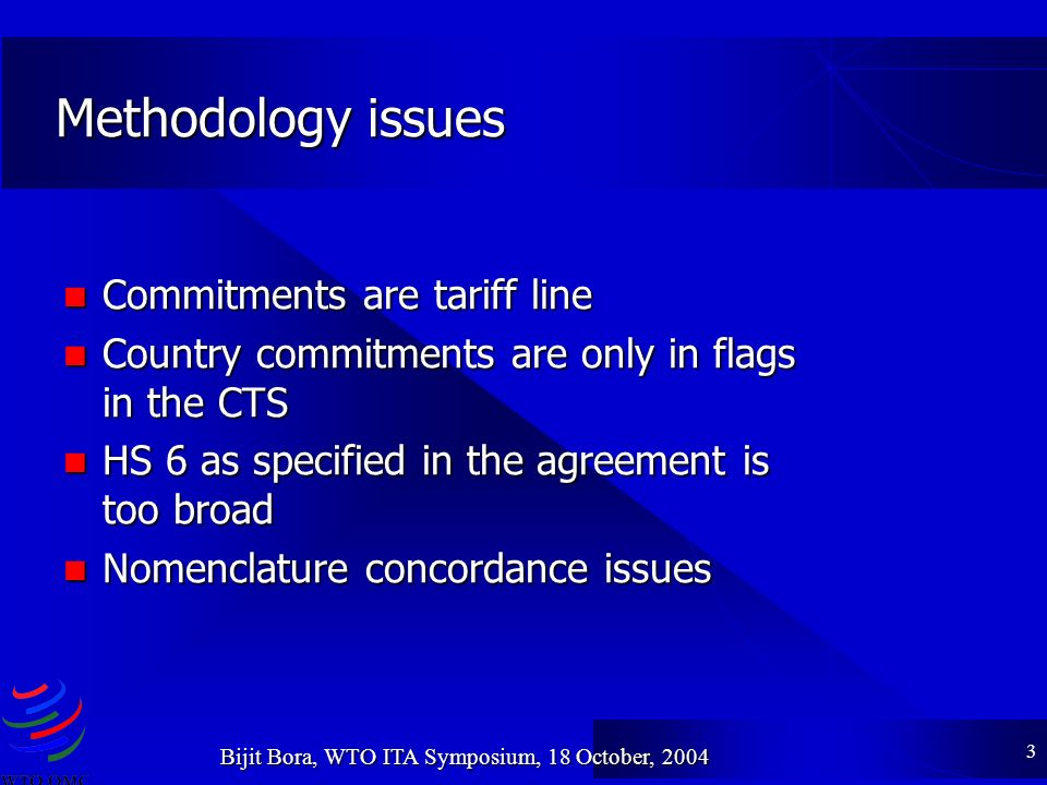 3 Bijit Bora, WTO ITA Symposium, 18 October, 2004 Methodology issues Commitments are tariff line Commitments are tariff line Country commitments are only in flags in the CTS Country commitments are only in flags in the CTS HS 6 as specified in the agreement is too broad HS 6 as specified in the agreement is too broad Nomenclature concordance issues Nomenclature concordance issues