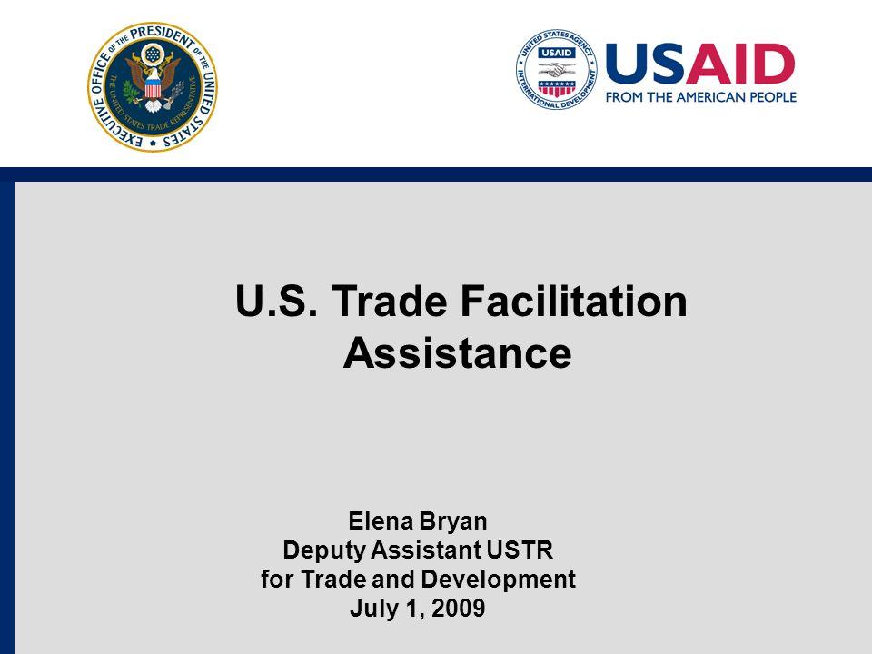 U.S. Trade Facilitation Assistance Elena Bryan Deputy Assistant USTR for Trade and Development July 1, 2009