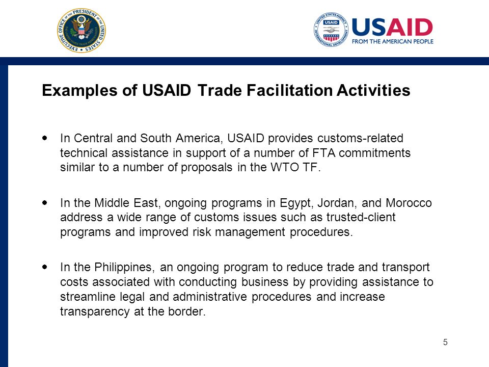 Examples of USAID Trade Facilitation Activities In Central and South America, USAID provides customs-related technical assistance in support of a number of FTA commitments similar to a number of proposals in the WTO TF.
