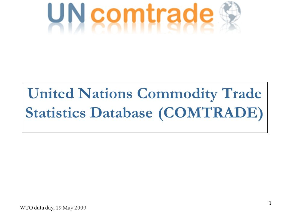 WTO data day, 19 May 2009 2 Data coverage COMTRADE is the largest database on product trade flows with more than 1.5 billion records (Nomenclature, year, flow, product, reporter, partner) Yearly time series available from 1962 until 2008 in US dollars Trade data available in HS revision 2007, 2002, 1996, 1992 and SITC revision 4, 3, 2 or 1 and BEC More than 160 countries or territories have reported trade data for around 5300 different products in HS 6-digits level Source of data are mainly National Statistical Offices