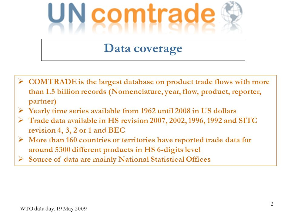WTO data day, 19 May 2009 3 COMTRADE characteristic Options to create your own group of products or countries Options to save your data query For subscribing users, options to download large volume of data into batch requests or via web services and save it in csv/text format Widely used by international organizations (ITC, WTO, UNCTAD, the World Bank, etc.), government entities, research institutions and the general public Annual merchandise trade data available in databases of ITC, in WITS, BACI, WISERTrade are mostly sourced directly from UN Comtrade via automated data exchange