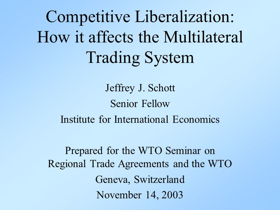 Competitive Liberalization: How it affects the Multilateral Trading System Jeffrey J.