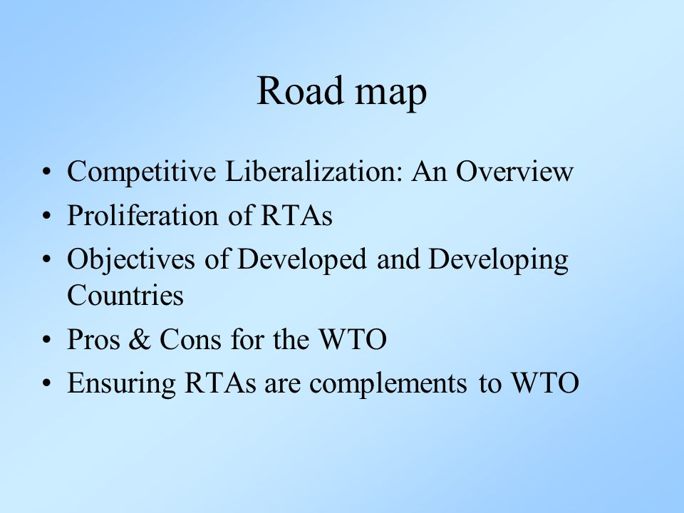 Road map Competitive Liberalization: An Overview Proliferation of RTAs Objectives of Developed and Developing Countries Pros & Cons for the WTO Ensuring RTAs are complements to WTO