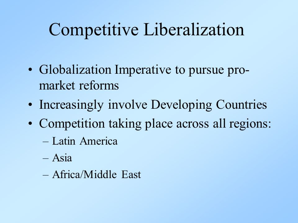 Competitive Liberalization Globalization Imperative to pursue pro- market reforms Increasingly involve Developing Countries Competition taking place across all regions: –Latin America –Asia –Africa/Middle East