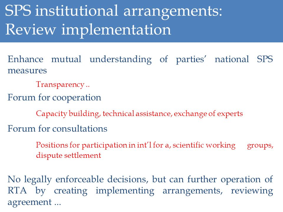 SPS institutional arrangements: Review implementation Enhance mutual understanding of parties national SPS measures Transparency.. Forum for cooperati