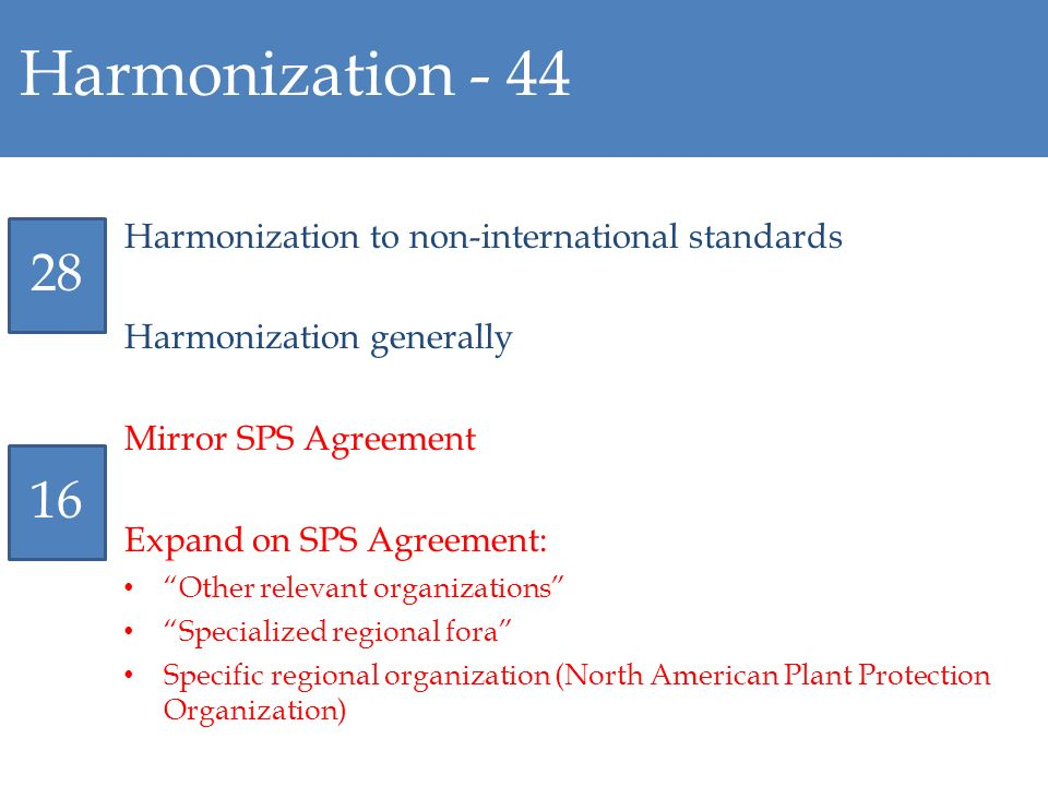 Harmonization - 44 Harmonization to non-international standards Harmonization generally Mirror SPS Agreement Expand on SPS Agreement: Other relevant o
