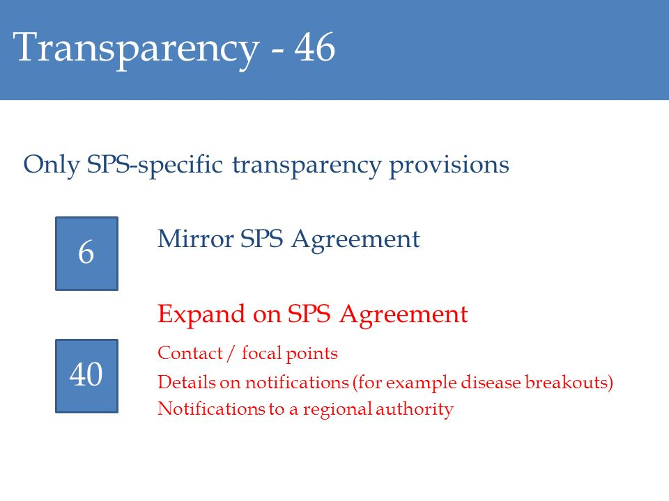 Transparency - 46 Only SPS-specific transparency provisions Mirror SPS Agreement Expand on SPS Agreement Contact / focal points Details on notifications (for example disease breakouts) Notifications to a regional authority 6 40