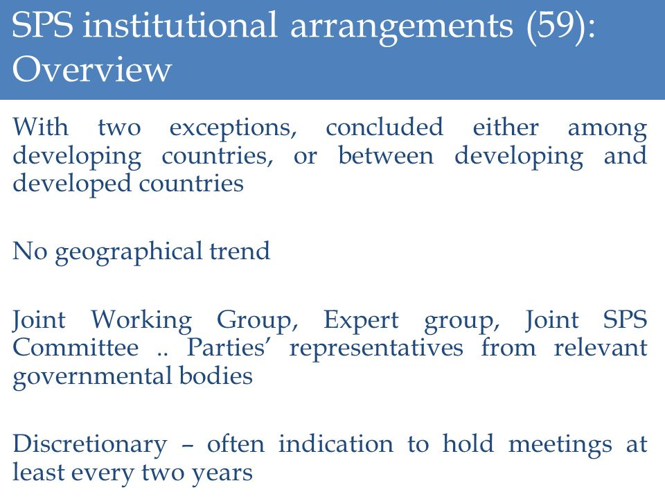 SPS institutional arrangements (59): Overview With two exceptions, concluded either among developing countries, or between developing and developed countries No geographical trend Joint Working Group, Expert group, Joint SPS Committee..