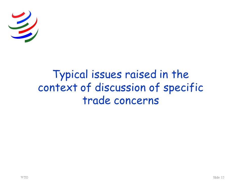 WTOSlide 15 Typical issues raised in the context of discussion of specific trade concerns