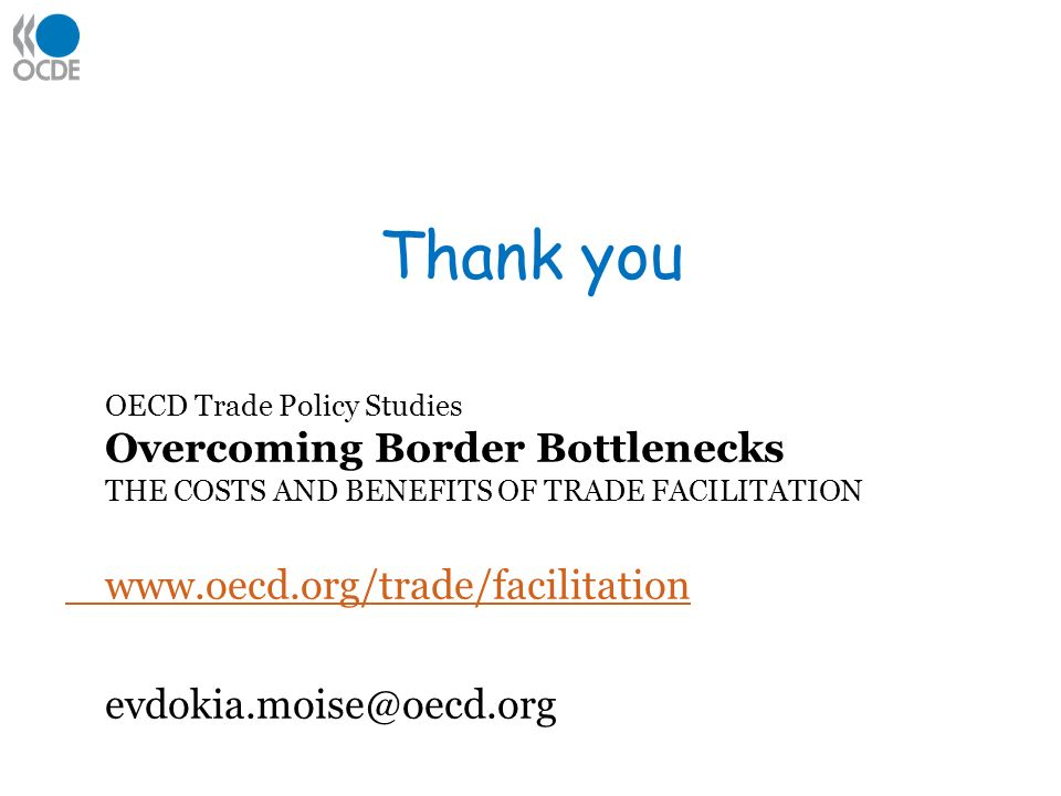 Thank you OECD Trade Policy Studies Overcoming Border Bottlenecks THE COSTS AND BENEFITS OF TRADE FACILITATION www.oecd.org/trade/facilitation evdokia