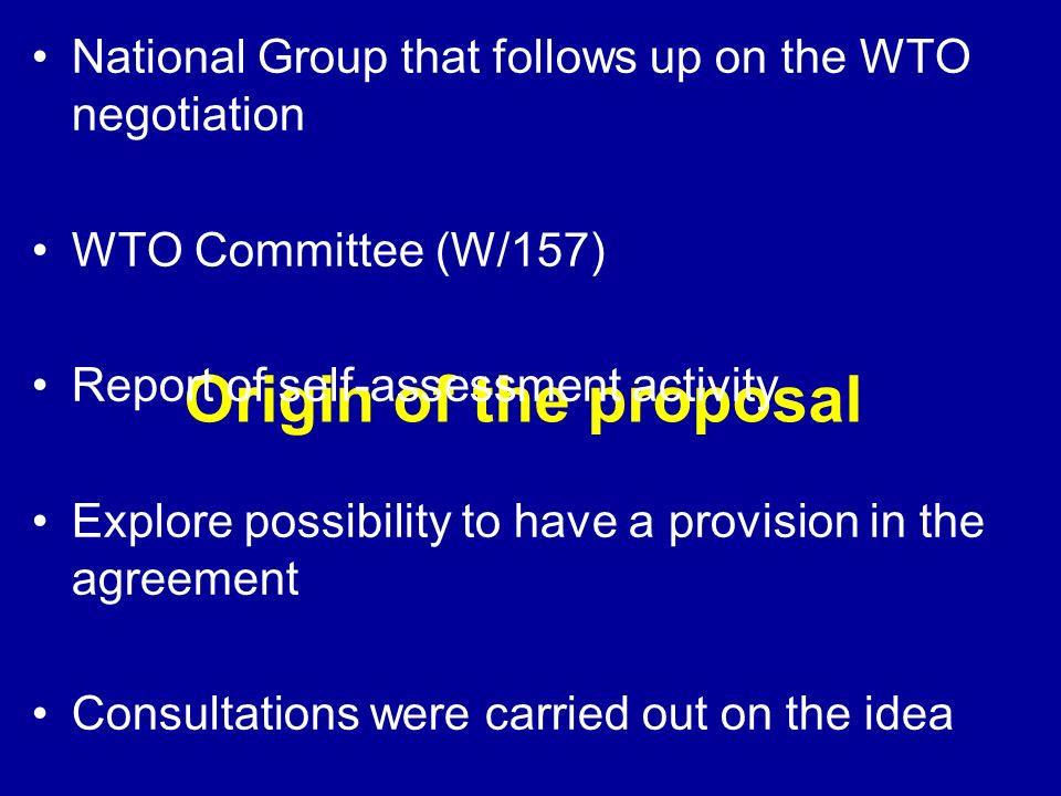 Origin of the proposal National Group that follows up on the WTO negotiation WTO Committee (W/157) Report of self-assessment activity Explore possibility to have a provision in the agreement Consultations were carried out on the idea