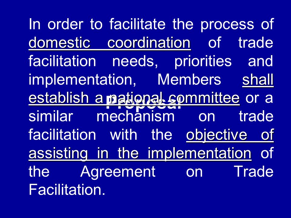 Proposal domestic coordination shall establish a national committee objective of assisting in the implementation In order to facilitate the process of domestic coordination of trade facilitation needs, priorities and implementation, Members shall establish a national committee or a similar mechanism on trade facilitation with the objective of assisting in the implementation of the Agreement on Trade Facilitation.