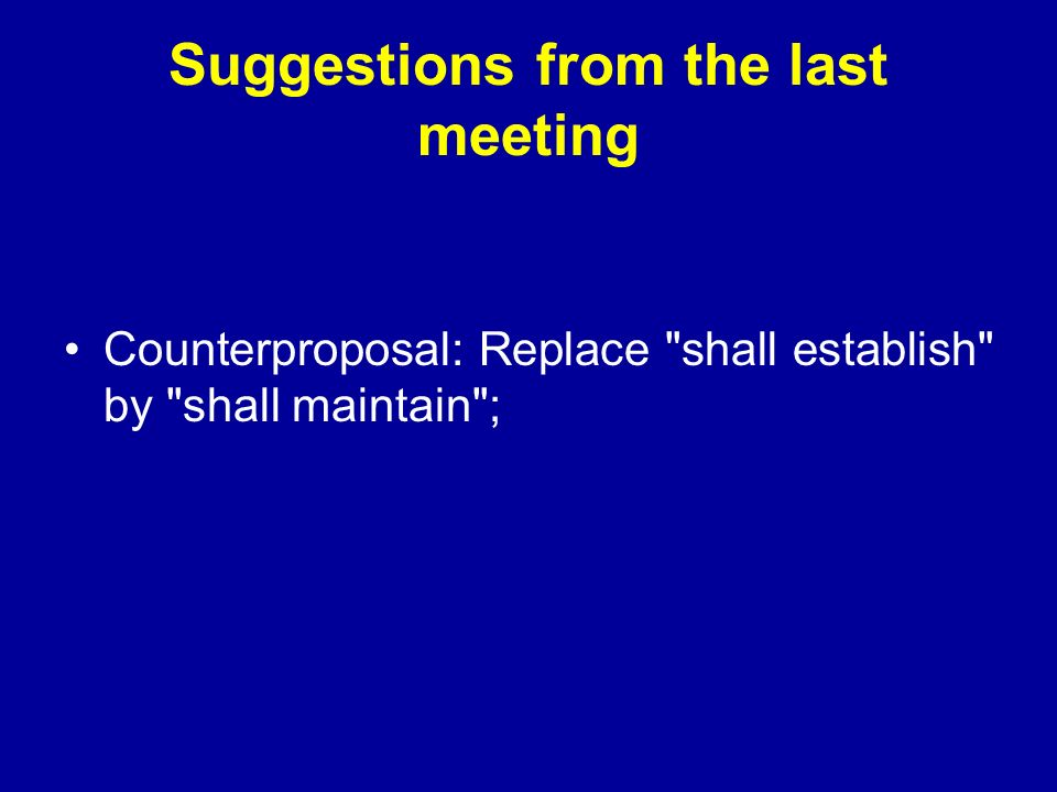 Suggestions from the last meeting Counterproposal: Replace shall establish by shall maintain ;