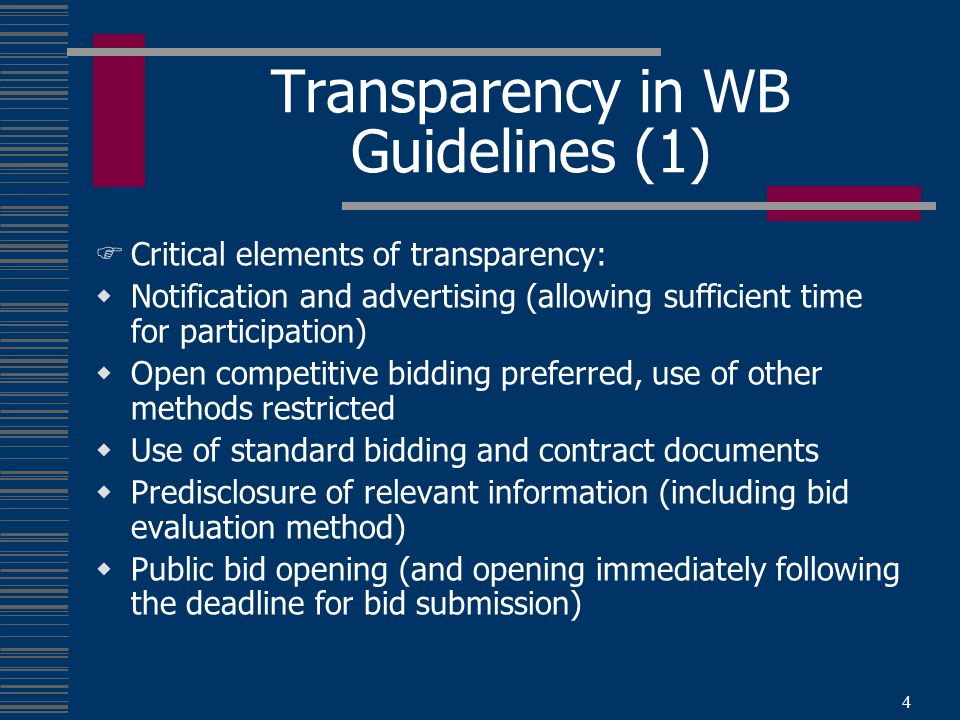 4 Transparency in WB Guidelines (1) Critical elements of transparency: Notification and advertising (allowing sufficient time for participation) Open competitive bidding preferred, use of other methods restricted Use of standard bidding and contract documents Predisclosure of relevant information (including bid evaluation method) Public bid opening (and opening immediately following the deadline for bid submission)