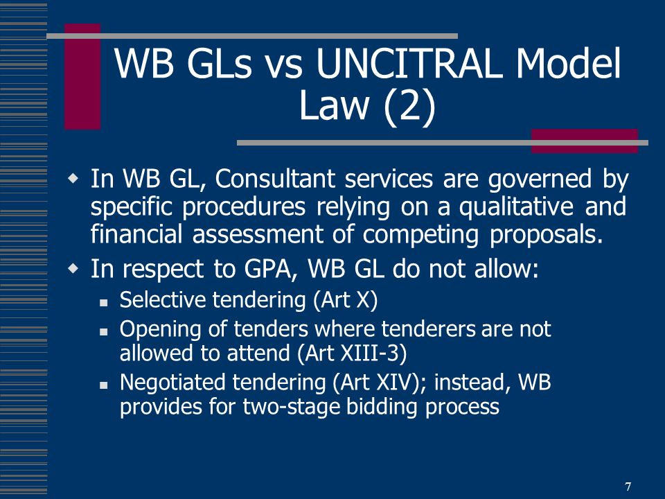 7 WB GLs vs UNCITRAL Model Law (2) In WB GL, Consultant services are governed by specific procedures relying on a qualitative and financial assessment of competing proposals.