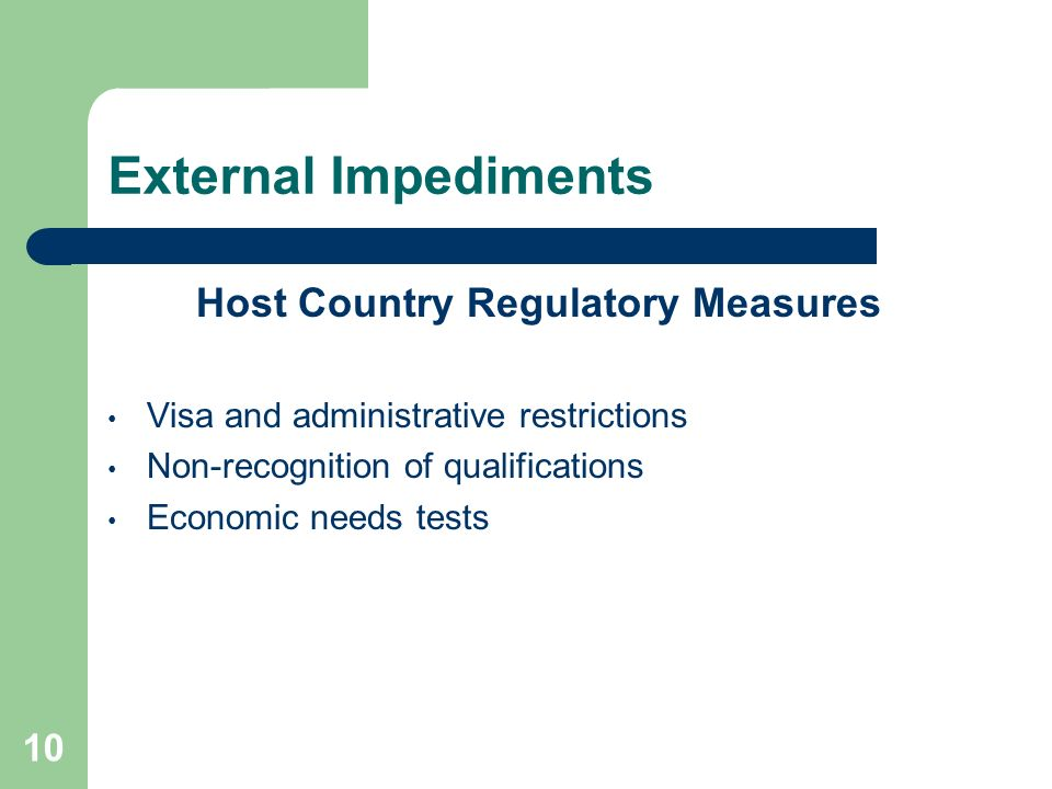 10 External Impediments Host Country Regulatory Measures Visa and administrative restrictions Non-recognition of qualifications Economic needs tests