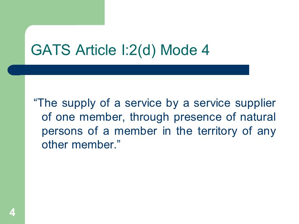 4 GATS Article I:2(d) Mode 4 The supply of a service by a service supplier of one member, through presence of natural persons of a member in the terri