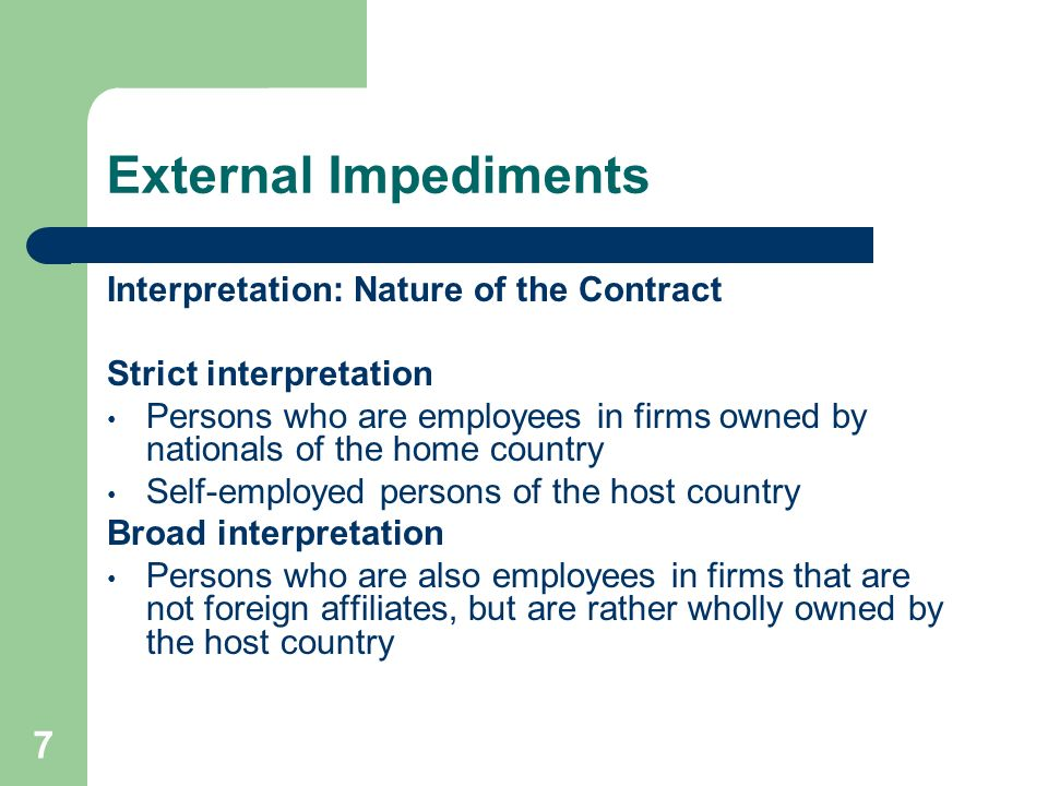 7 External Impediments Interpretation: Nature of the Contract Strict interpretation Persons who are employees in firms owned by nationals of the home country Self-employed persons of the host country Broad interpretation Persons who are also employees in firms that are not foreign affiliates, but are rather wholly owned by the host country
