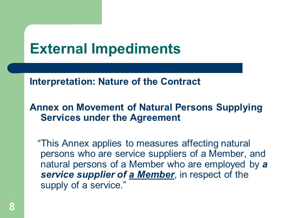 8 External Impediments Interpretation: Nature of the Contract Annex on Movement of Natural Persons Supplying Services under the Agreement This Annex applies to measures affecting natural persons who are service suppliers of a Member, and natural persons of a Member who are employed by a service supplier of a Member, in respect of the supply of a service.
