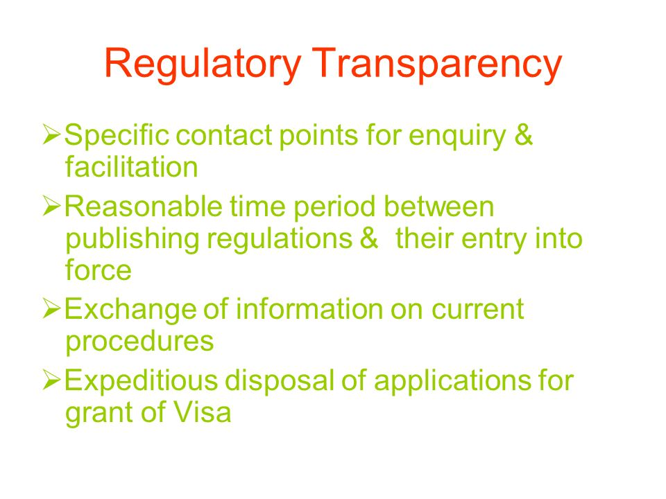 Regulatory Transparency Specific contact points for enquiry & facilitation Reasonable time period between publishing regulations & their entry into force Exchange of information on current procedures Expeditious disposal of applications for grant of Visa