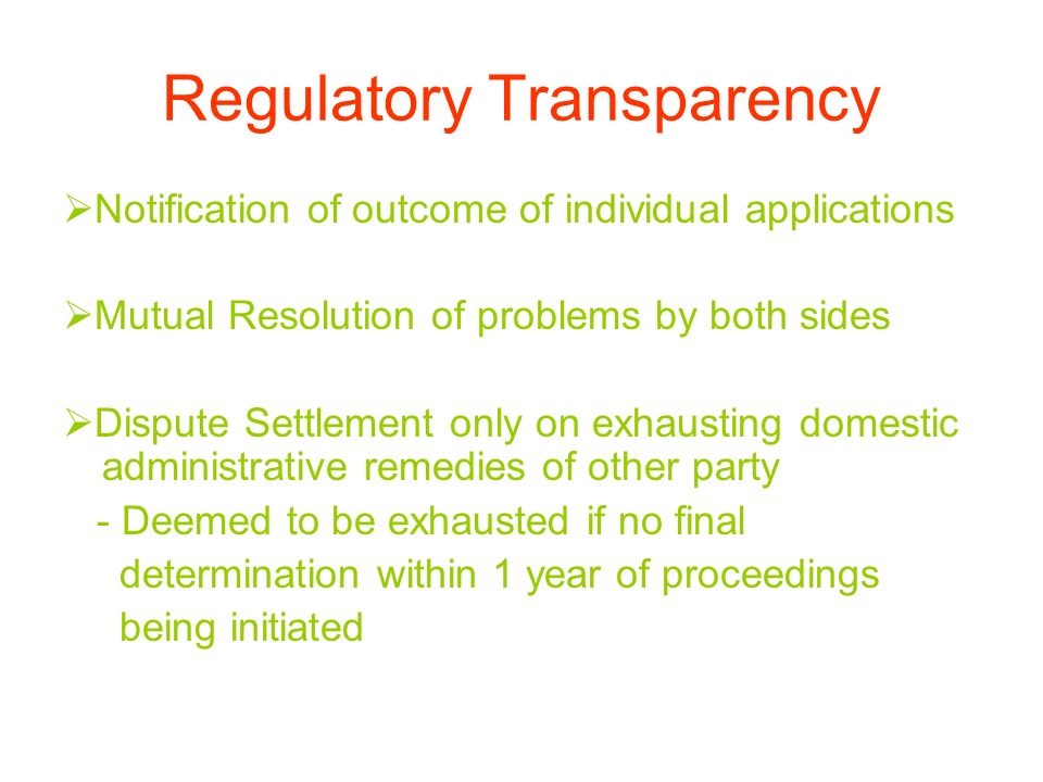 Regulatory Transparency Notification of outcome of individual applications Mutual Resolution of problems by both sides Dispute Settlement only on exhausting domestic administrative remedies of other party - Deemed to be exhausted if no final determination within 1 year of proceedings being initiated