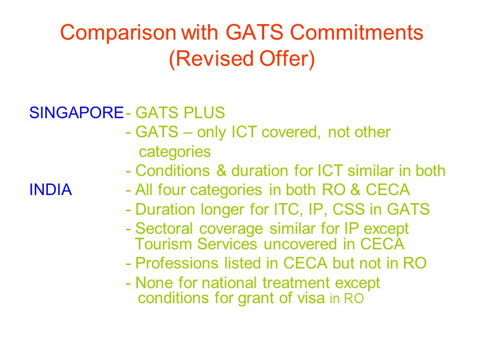 Comparison with GATS Commitments (Revised Offer) SINGAPORE- GATS PLUS - GATS – only ICT covered, not other categories - Conditions & duration for ICT similar in both INDIA- All four categories in both RO & CECA - Duration longer for ITC, IP, CSS in GATS - Sectoral coverage similar for IP except Tourism Services uncovered in CECA - Professions listed in CECA but not in RO - None for national treatment except conditions for grant of visa in RO