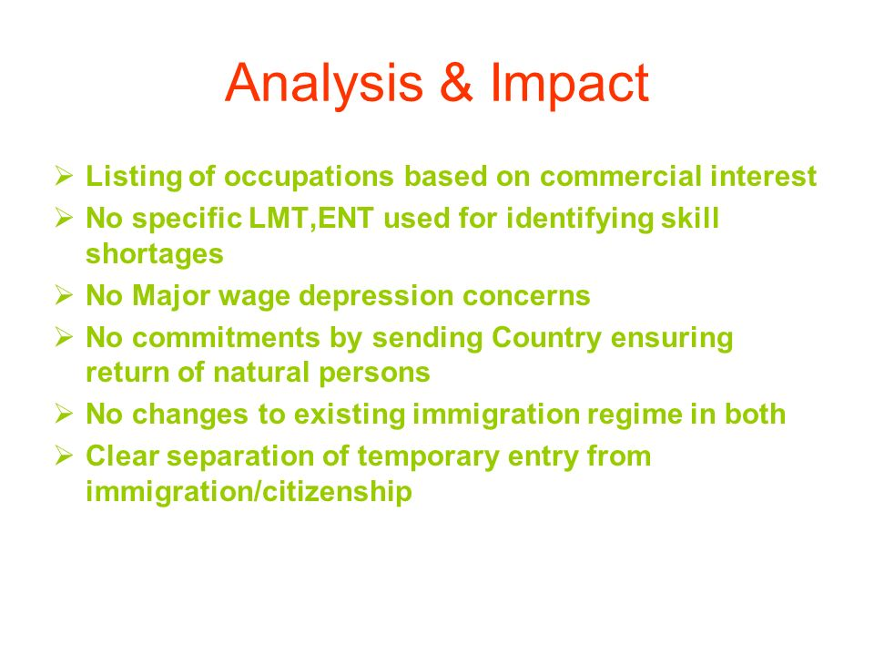 Analysis & Impact Listing of occupations based on commercial interest No specific LMT,ENT used for identifying skill shortages No Major wage depression concerns No commitments by sending Country ensuring return of natural persons No changes to existing immigration regime in both Clear separation of temporary entry from immigration/citizenship