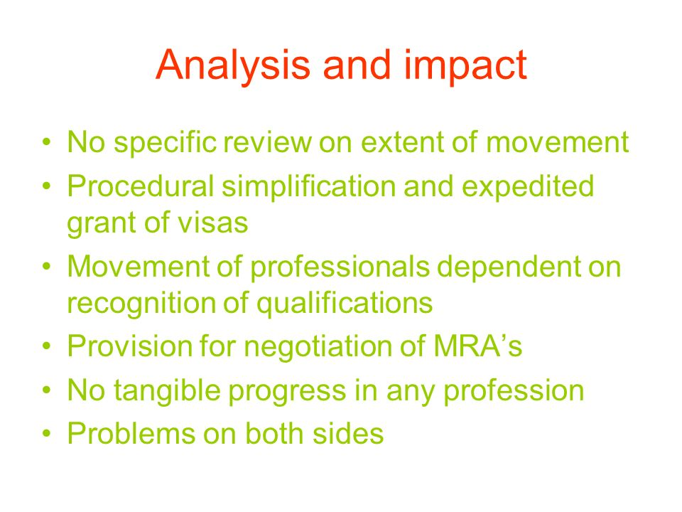 Analysis and impact No specific review on extent of movement Procedural simplification and expedited grant of visas Movement of professionals dependent on recognition of qualifications Provision for negotiation of MRAs No tangible progress in any profession Problems on both sides