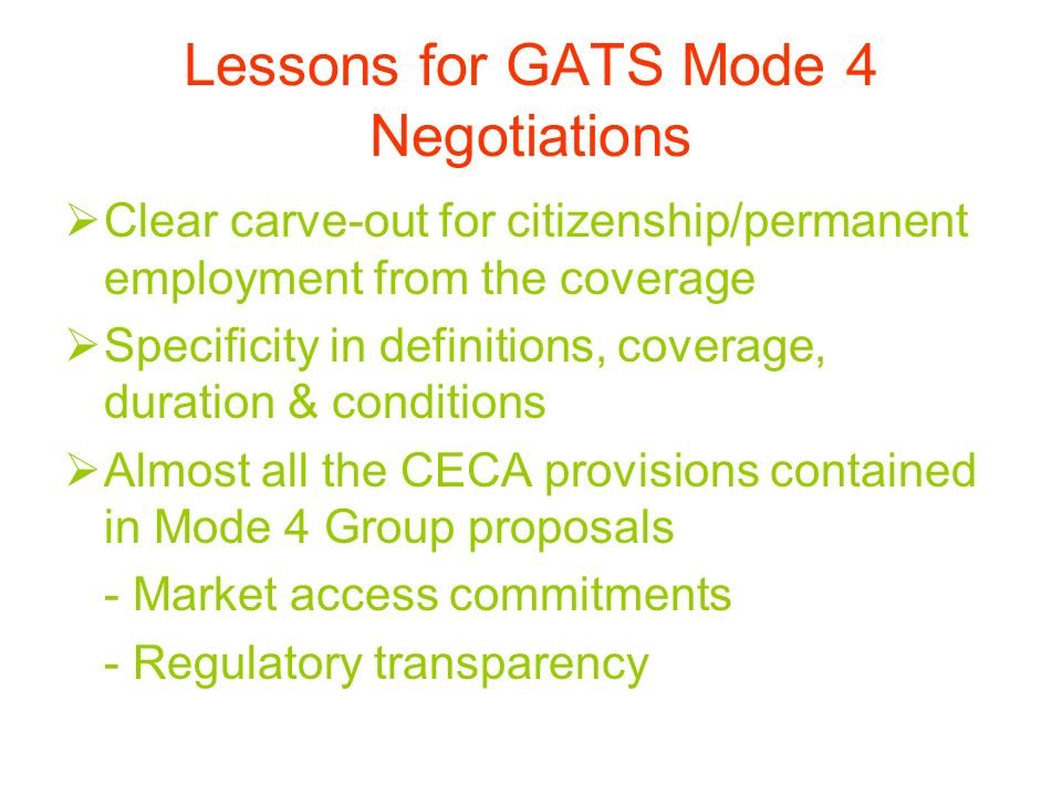 Lessons for GATS Mode 4 Negotiations Clear carve-out for citizenship/permanent employment from the coverage Specificity in definitions, coverage, duration & conditions Almost all the CECA provisions contained in Mode 4 Group proposals - Market access commitments - Regulatory transparency