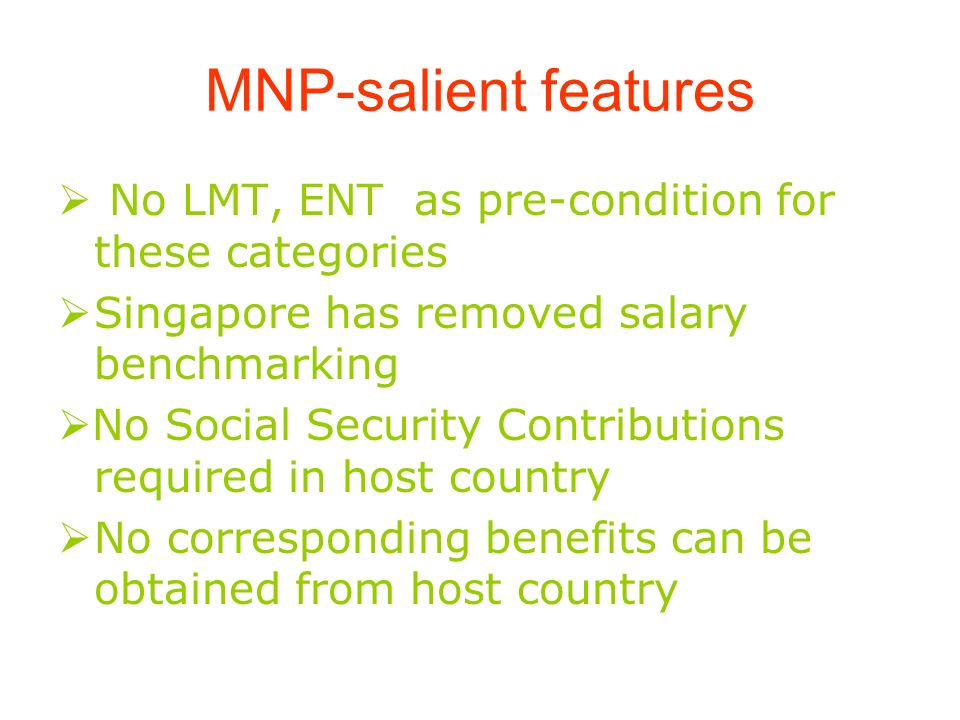 MNP-salient features No LMT, ENT as pre-condition for these categories Singapore has removed salary benchmarking No Social Security Contributions required in host country No corresponding benefits can be obtained from host country