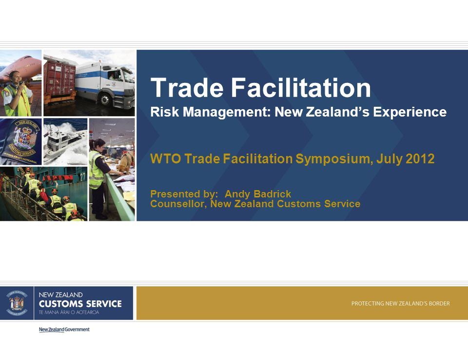 Trade Facilitation Risk Management: New Zealands Experience WTO Trade Facilitation Symposium, July 2012 Presented by: Andy Badrick Counsellor, New Zealand Customs Service