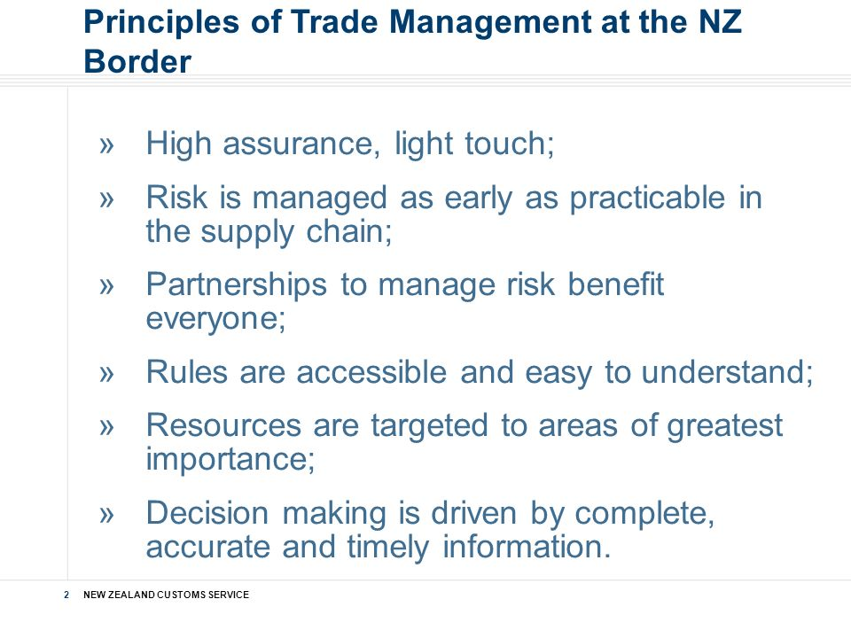 NEW ZEALAND CUSTOMS SERVICE 2 »High assurance, light touch; »Risk is managed as early as practicable in the supply chain; »Partnerships to manage risk benefit everyone; »Rules are accessible and easy to understand; »Resources are targeted to areas of greatest importance; »Decision making is driven by complete, accurate and timely information.