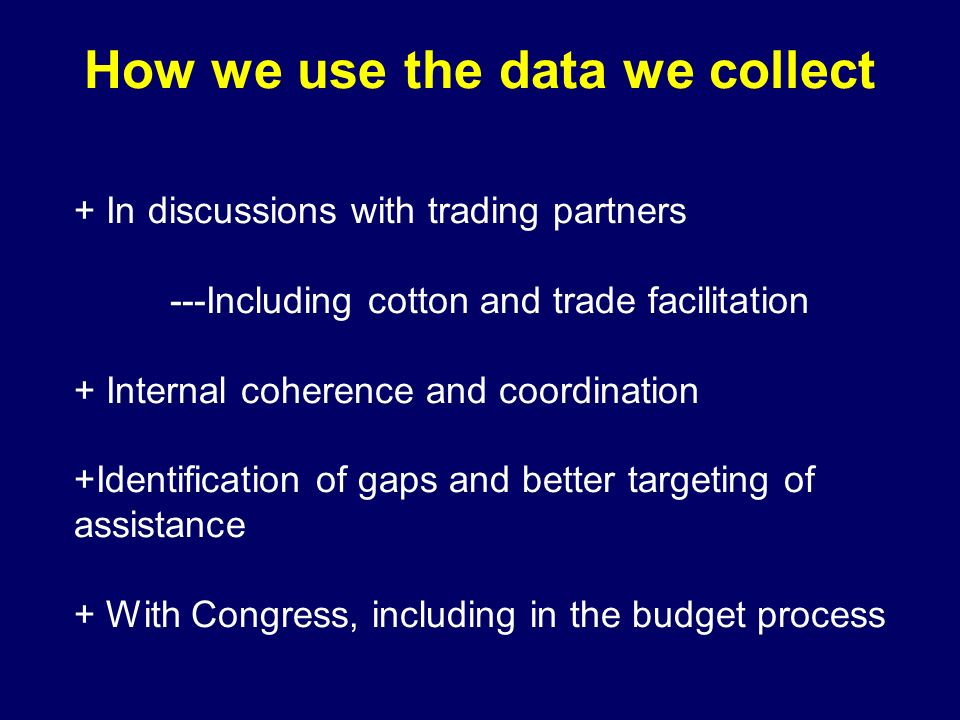 How we use the data we collect + In discussions with trading partners ---Including cotton and trade facilitation + Internal coherence and coordination +Identification of gaps and better targeting of assistance + With Congress, including in the budget process