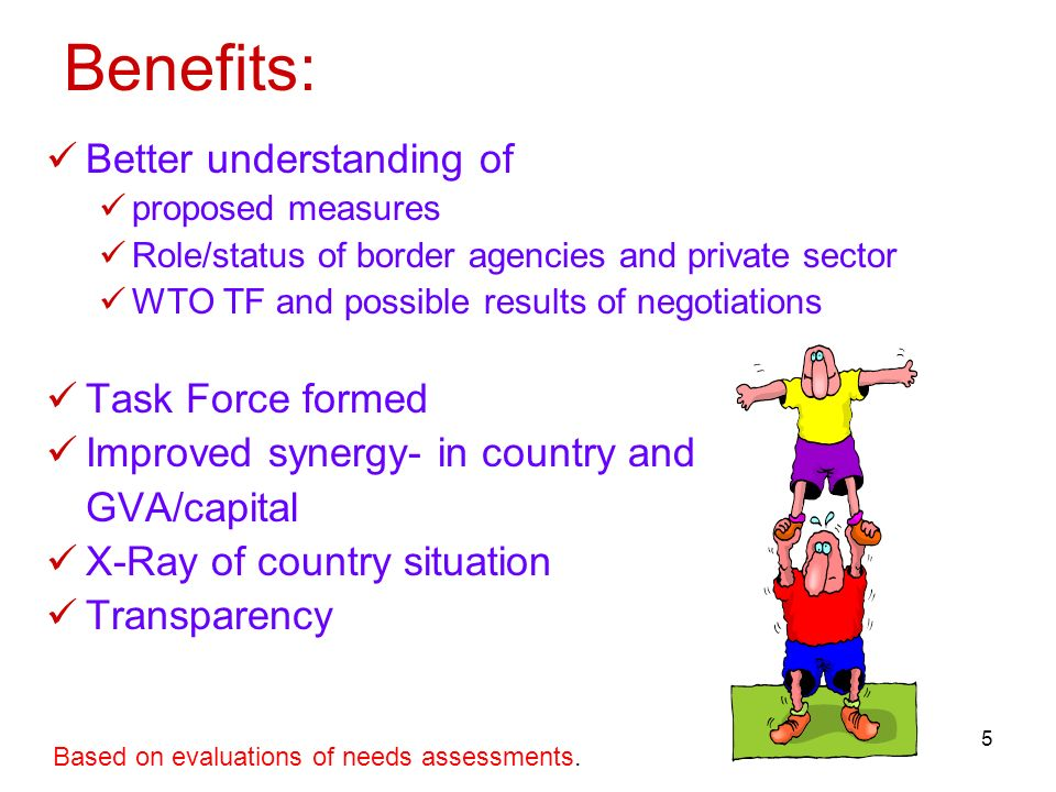 5 Benefits: Better understanding of proposed measures Role/status of border agencies and private sector WTO TF and possible results of negotiations Task Force formed Improved synergy- in country and GVA/capital X-Ray of country situation Transparency Based on evaluations of needs assessments.