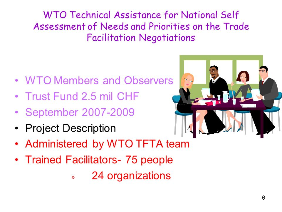 6 WTO Technical Assistance for National Self Assessment of Needs and Priorities on the Trade Facilitation Negotiations WTO Members and Observers Trust Fund 2.5 mil CHF September 2007-2009 Project Description Administered by WTO TFTA team Trained Facilitators- 75 people » 24 organizations