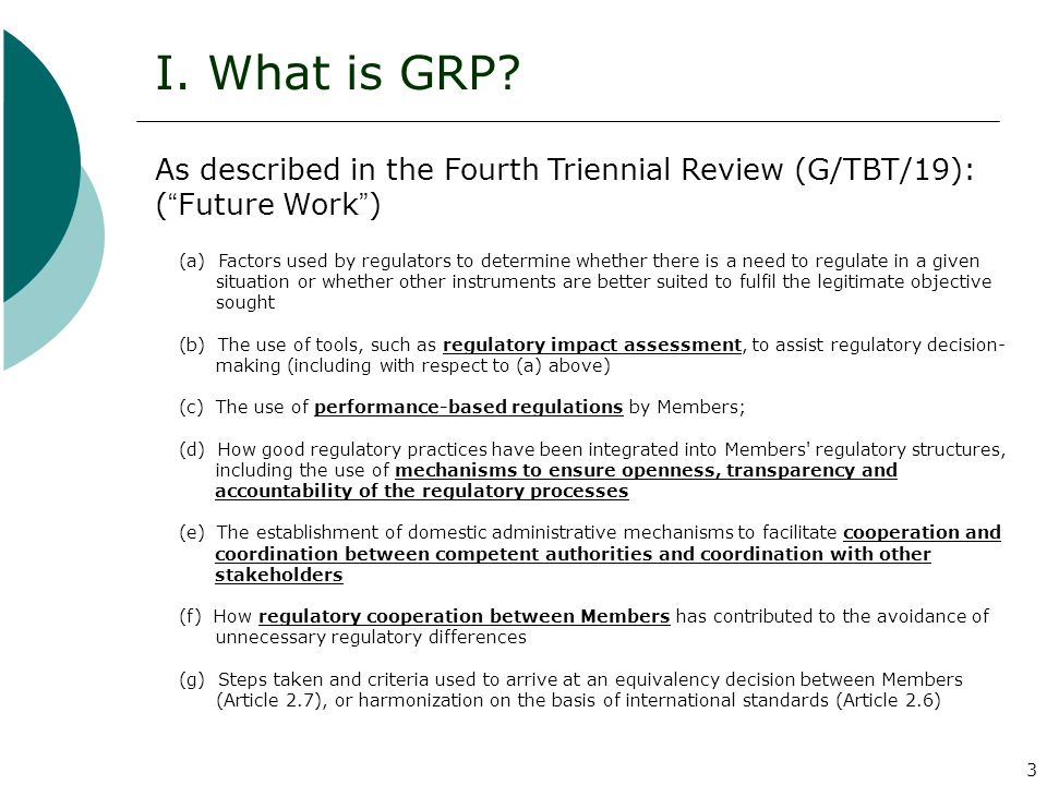 3 I. What is GRP? As described in the Fourth Triennial Review (G/TBT/19): ( Future Work ) (a) Factors used by regulators to determine whether there is