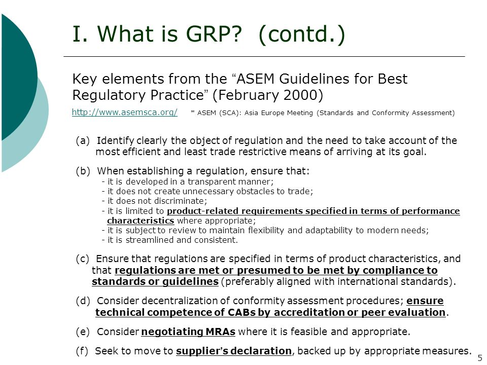 5 I. What is GRP? (contd.) Key elements from the ASEM Guidelines for Best Regulatory Practice (February 2000) http://www.asemsca.org/ http://www.asems