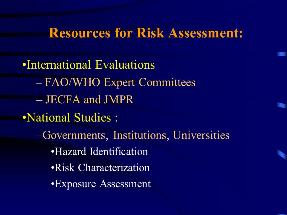 Resources for Risk Assessment: International Evaluations – FAO/WHO Expert Committees – JECFA and JMPR National Studies : –Governments, Institutions, U