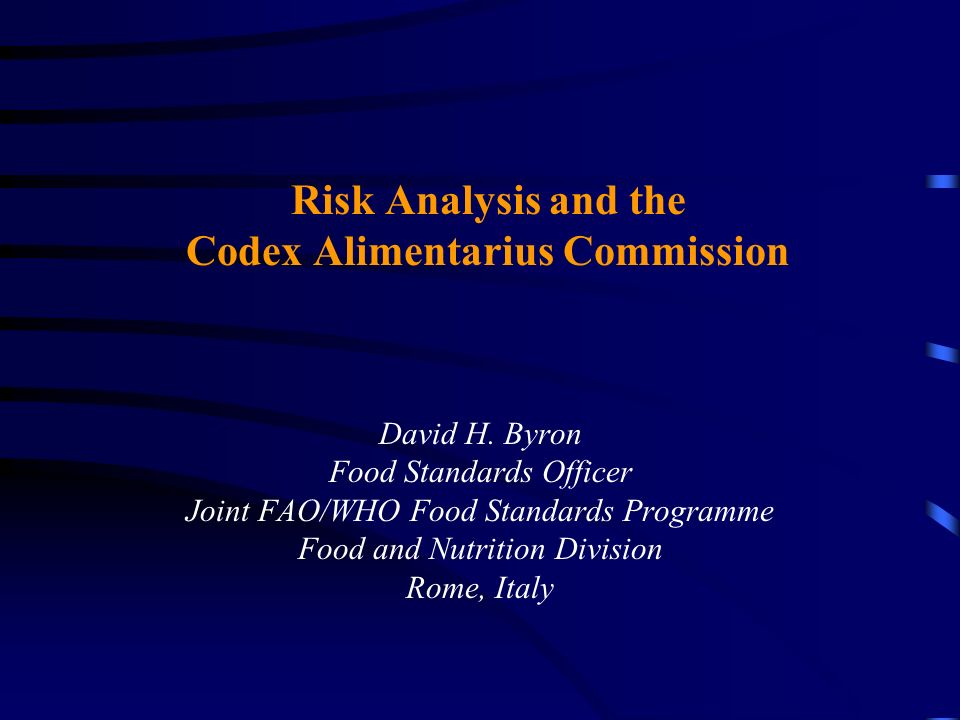 Risk Analysis and the Codex Alimentarius Commission David H. Byron Food Standards Officer Joint FAO/WHO Food Standards Programme Food and Nutrition Di