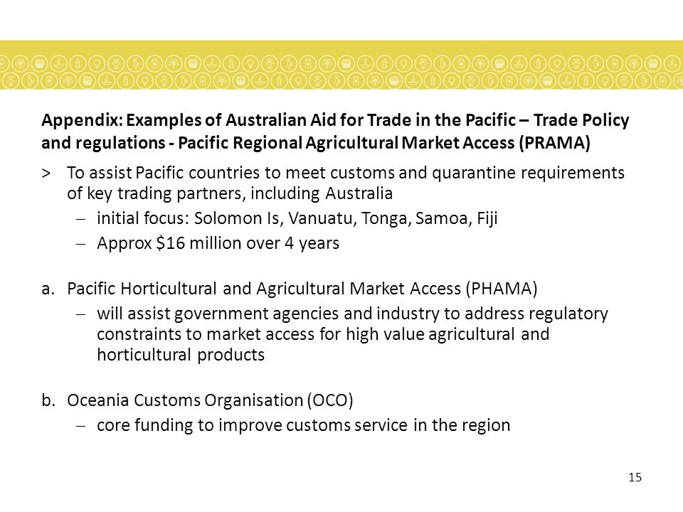 15 Appendix: Examples of Australian Aid for Trade in the Pacific – Trade Policy and regulations - Pacific Regional Agricultural Market Access (PRAMA) >To assist Pacific countries to meet customs and quarantine requirements of key trading partners, including Australia initial focus: Solomon Is, Vanuatu, Tonga, Samoa, Fiji Approx $16 million over 4 years a.Pacific Horticultural and Agricultural Market Access (PHAMA) will assist government agencies and industry to address regulatory constraints to market access for high value agricultural and horticultural products b.Oceania Customs Organisation (OCO) core funding to improve customs service in the region
