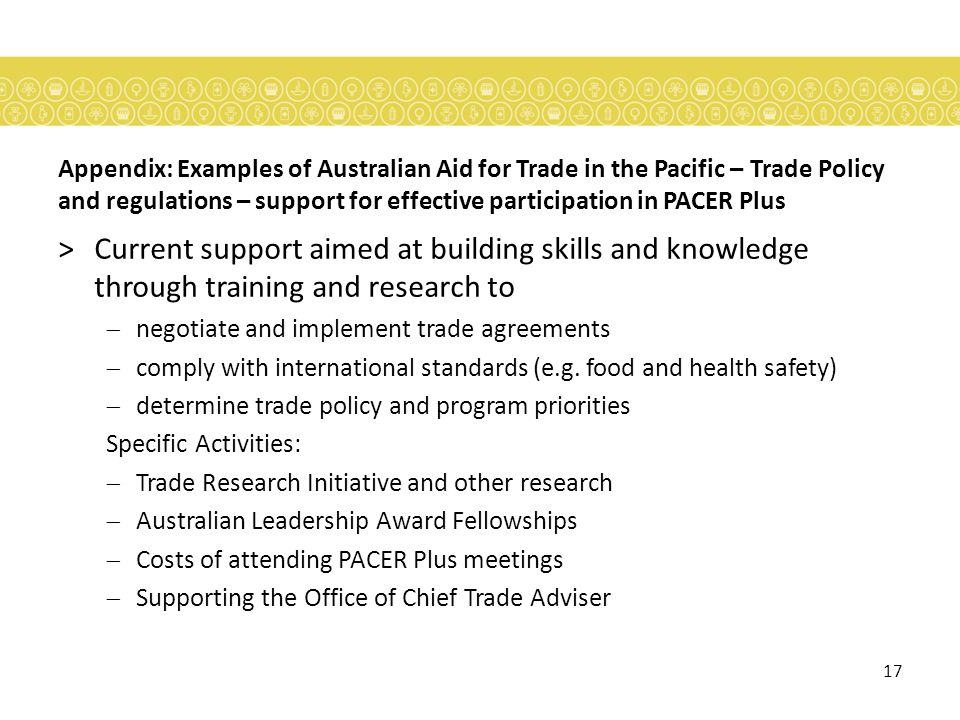 17 Appendix: Examples of Australian Aid for Trade in the Pacific – Trade Policy and regulations – support for effective participation in PACER Plus >Current support aimed at building skills and knowledge through training and research to negotiate and implement trade agreements comply with international standards (e.g.