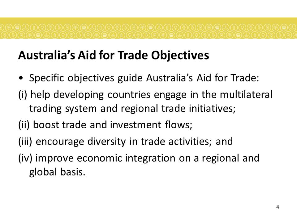 4 Australias Aid for Trade Objectives Specific objectives guide Australias Aid for Trade: (i) help developing countries engage in the multilateral trading system and regional trade initiatives; (ii) boost trade and investment flows; (iii) encourage diversity in trade activities; and (iv) improve economic integration on a regional and global basis.