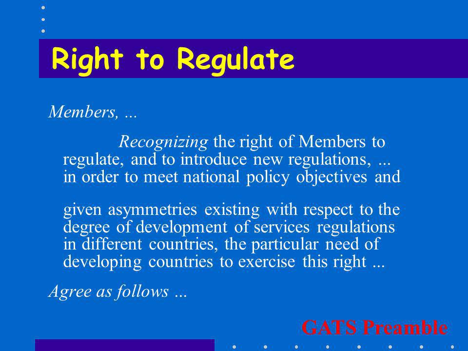Right to Regulate Members,... Recognizing the right of Members to regulate, and to introduce new regulations,... in order to meet national policy obje
