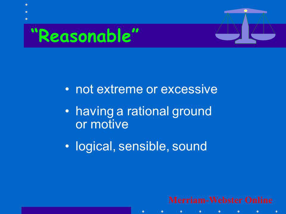 not extreme or excessive having a rational ground or motive logical, sensible, sound Reasonable Merriam-Webster Online