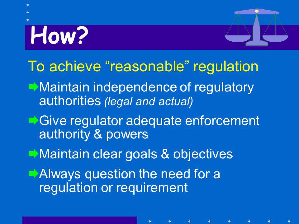 How? To achieve reasonable regulation Maintain independence of regulatory authorities (legal and actual) Give regulator adequate enforcement authority