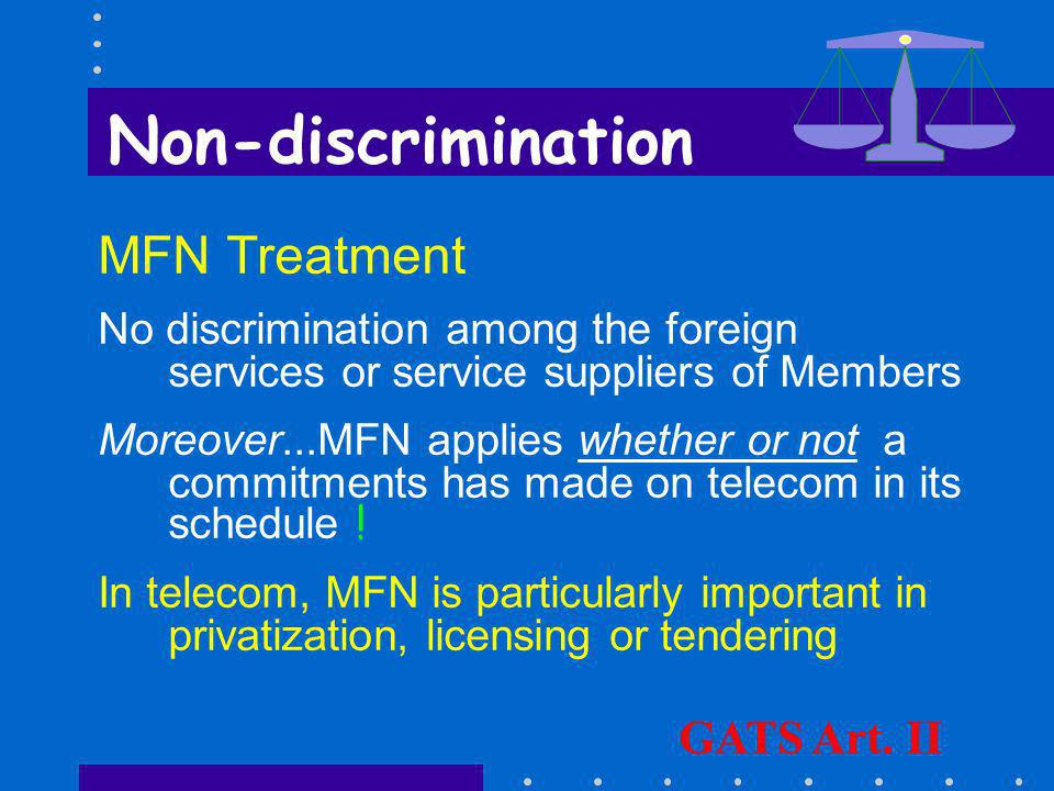 Non-discrimination National Treatment Each Member shall accord to foreign services and services suppliers treatment no less favorable than that it accords to its own like services and service suppliers GATS Art.